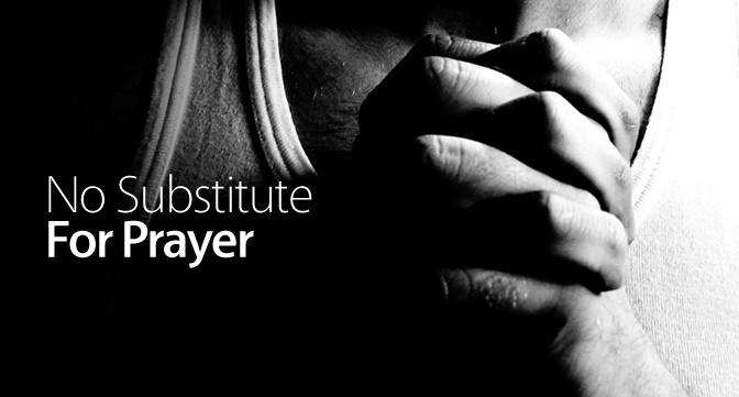No Substitute For Prayer
